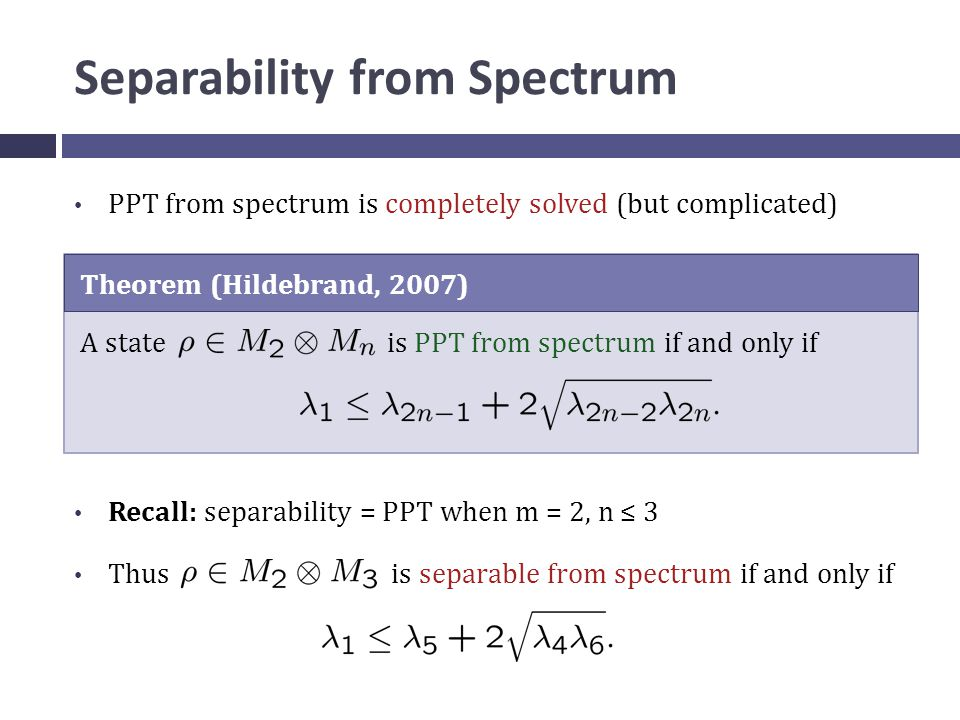 Separability from Spectrum PPT from spectrum is completely solved (but complicated) Theorem (Hildebrand, 2007) A state is PPT from spectrum if and only if Recall: separability = PPT when m = 2, n ≤ 3 Thus is separable from spectrum if and only if
