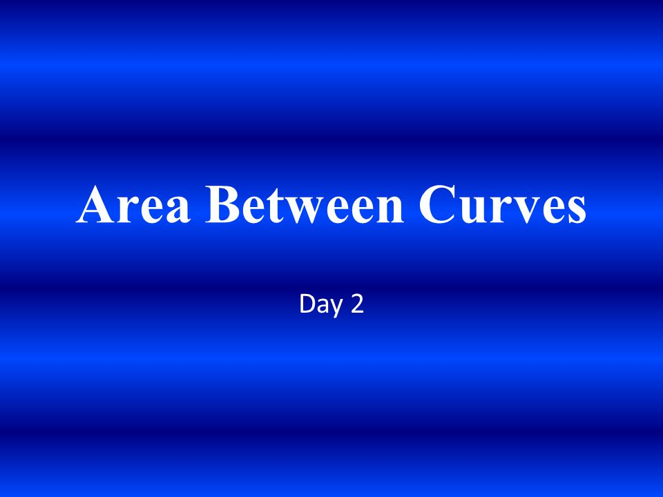 Area Between Curves Day 2