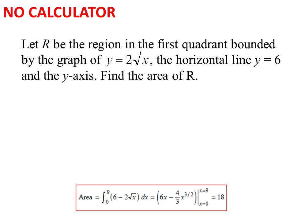 NO CALCULATOR Let R be the region in the first quadrant bounded by the graph of, the horizontal line y = 6 and the y-axis.