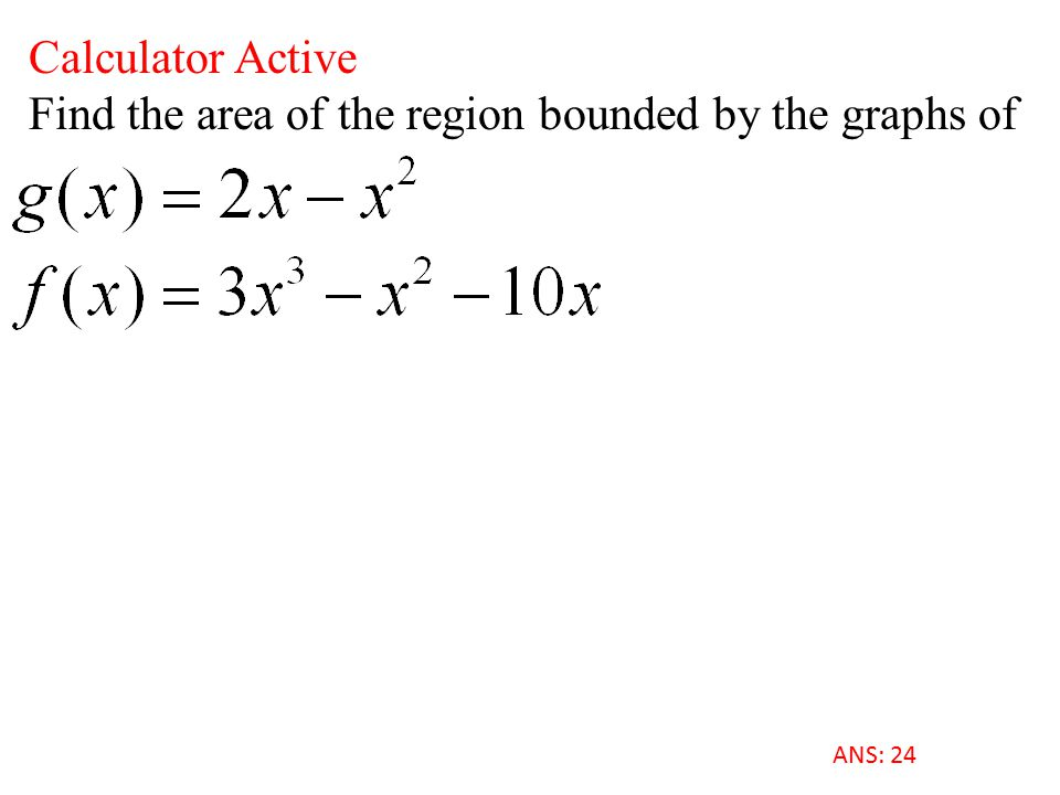 Calculator Active Find the area of the region bounded by the graphs of ANS: 24