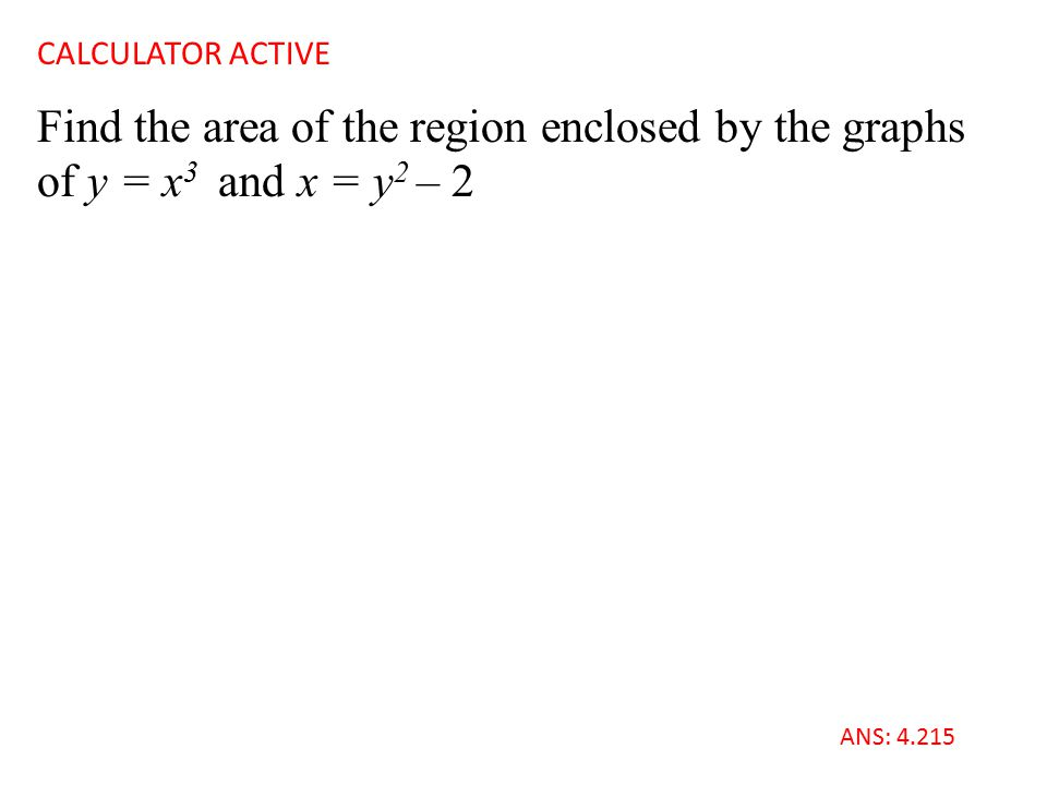Find the area of the region enclosed by the graphs of y = x 3 and x = y 2 – 2 CALCULATOR ACTIVE ANS: 4.215