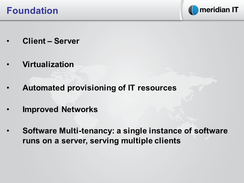 Foundation Client – Server Virtualization Automated provisioning of IT resources Improved Networks Software Multi-tenancy: a single instance of software runs on a server, serving multiple clients