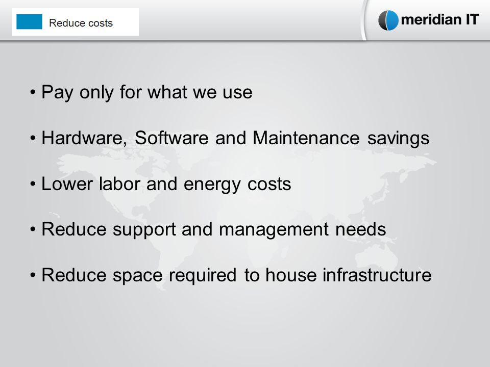 Pay only for what we use Hardware, Software and Maintenance savings Lower labor and energy costs Reduce support and management needs Reduce space required to house infrastructure