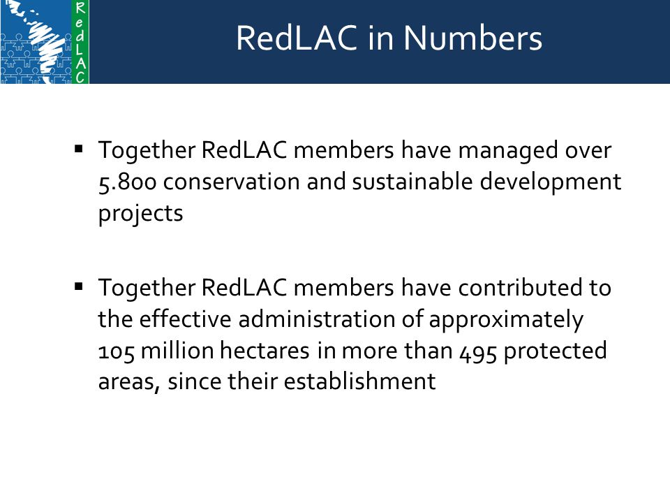 RedLAC in Numbers  Together RedLAC members have managed over conservation and sustainable development projects  Together RedLAC members have contributed to the effective administration of approximately 105 million hectares in more than 495 protected areas, since their establishment