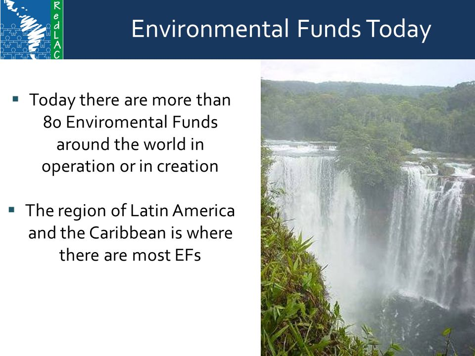  Today there are more than 80 Enviromental Funds around the world in operation or in creation  The region of Latin America and the Caribbean is where there are most EFs Environmental Funds Characteristics and actions Contents Environmental Funds Today
