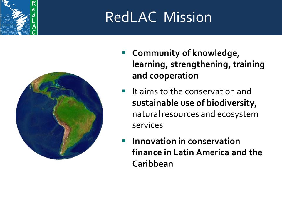 RedLAC Mission Contents RedLAC Mission  Community of knowledge, learning, strengthening, training and cooperation  It aims to the conservation and sustainable use of biodiversity, natural resources and ecosystem services  Innovation in conservation finance in Latin America and the Caribbean