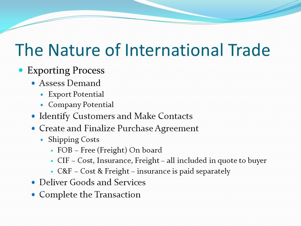 The Nature of International Trade Exporting Process Assess Demand Export Potential Company Potential Identify Customers and Make Contacts Create and Finalize Purchase Agreement Shipping Costs FOB – Free (Freight) On board CIF – Cost, Insurance, Freight – all included in quote to buyer C&F – Cost & Freight – insurance is paid separately Deliver Goods and Services Complete the Transaction