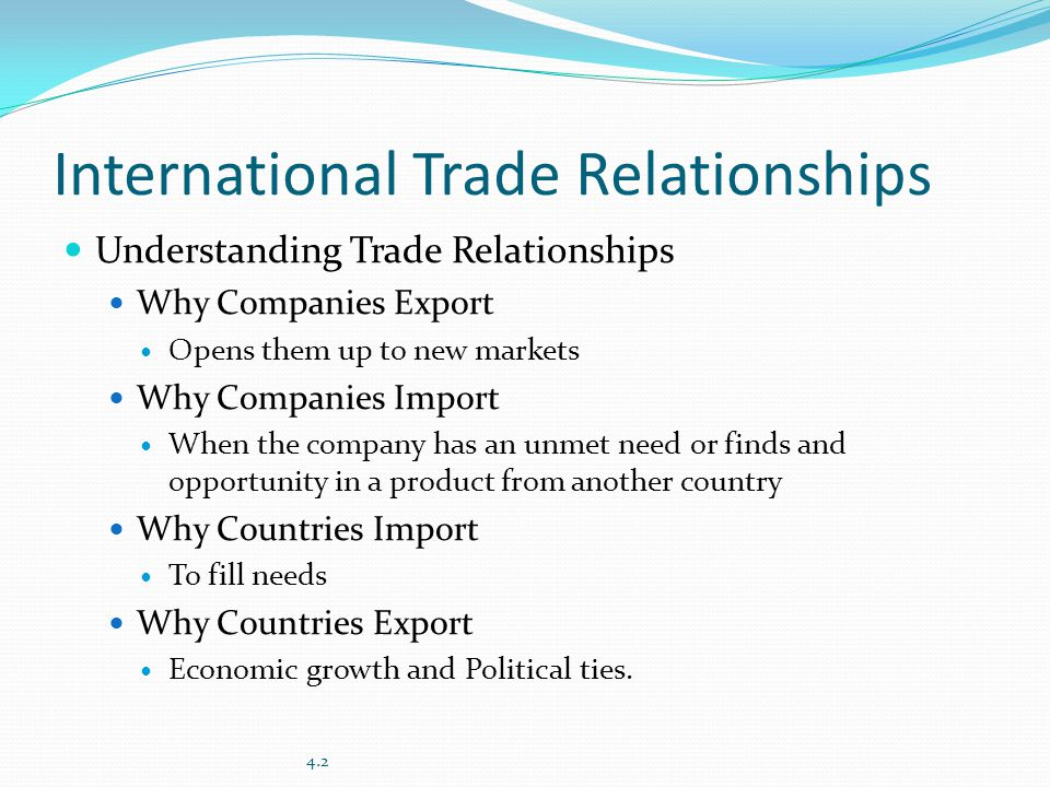 International Trade Relationships Understanding Trade Relationships Why Companies Export Opens them up to new markets Why Companies Import When the company has an unmet need or finds and opportunity in a product from another country Why Countries Import To fill needs Why Countries Export Economic growth and Political ties.