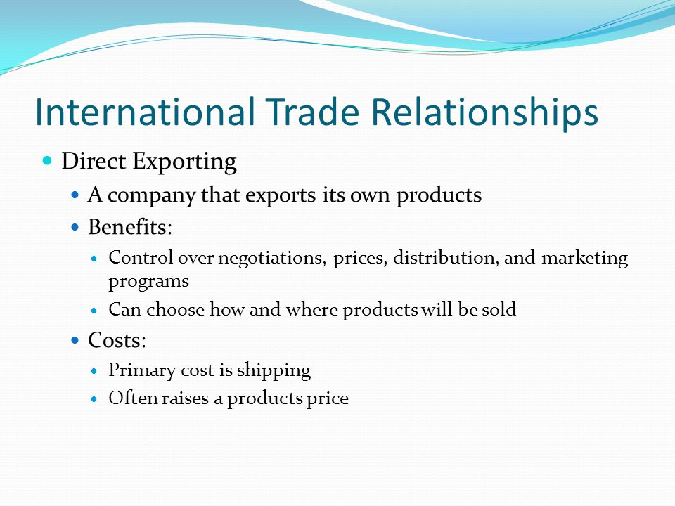 International Trade Relationships Direct Exporting A company that exports its own products Benefits: Control over negotiations, prices, distribution, and marketing programs Can choose how and where products will be sold Costs: Primary cost is shipping Often raises a products price