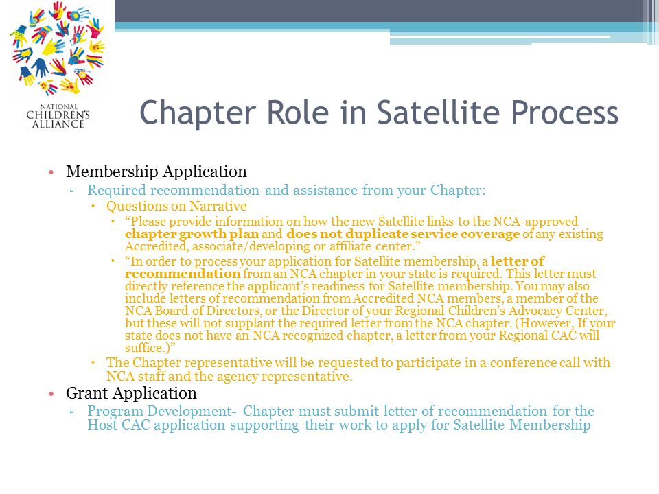 Chapter Role in Satellite Process Membership Application ▫Required recommendation and assistance from your Chapter:  Questions on Narrative  Please provide information on how the new Satellite links to the NCA-approved chapter growth plan and does not duplicate service coverage of any existing Accredited, associate/developing or affiliate center.  In order to process your application for Satellite membership, a letter of recommendation from an NCA chapter in your state is required.