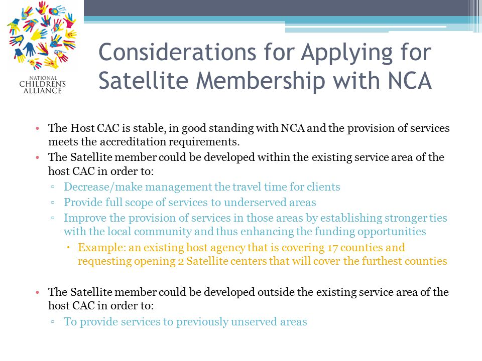 Considerations for Applying for Satellite Membership with NCA The Host CAC is stable, in good standing with NCA and the provision of services meets the accreditation requirements.