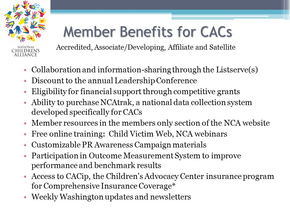 Member Benefits for CACs Collaboration and information-sharing through the Listserve(s) Discount to the annual Leadership Conference Eligibility for financial support through competitive grants Ability to purchase NCAtrak, a national data collection system developed specifically for CACs Member resources in the members only section of the NCA website Free online training: Child Victim Web, NCA webinars Customizable PR Awareness Campaign materials Participation in Outcome Measurement System to improve performance and benchmark results Access to CACip, the Children s Advocacy Center insurance program for Comprehensive Insurance Coverage* Weekly Washington updates and newsletters Accredited, Associate/Developing, Affiliate and Satellite