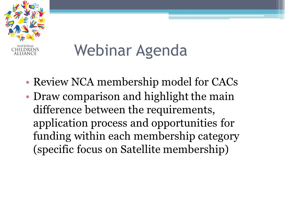 Webinar Agenda Review NCA membership model for CACs Draw comparison and highlight the main difference between the requirements, application process and opportunities for funding within each membership category (specific focus on Satellite membership)