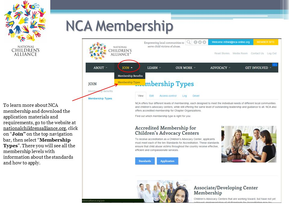 NCA Membership To learn more about NCA membership and download the application materials and requirements, go to the website at nationalchildrensalliance.org, click on Join on the top navigation bar, then select Membership Types .