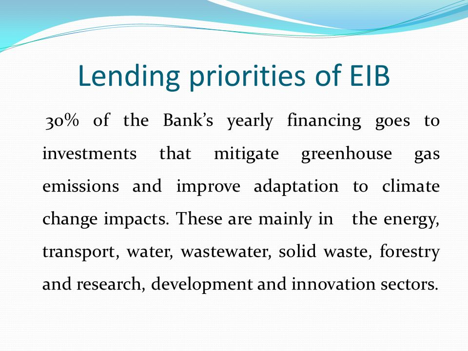 Lending priorities of EIB 30% of the Bank's yearly financing goes to investments that mitigate greenhouse gas emissions and improve adaptation to climate change impacts.