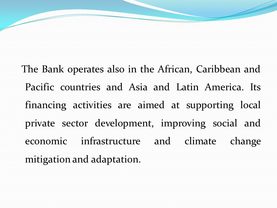 The Bank operates also in the African, Caribbean and Pacific countries and Asia and Latin America.