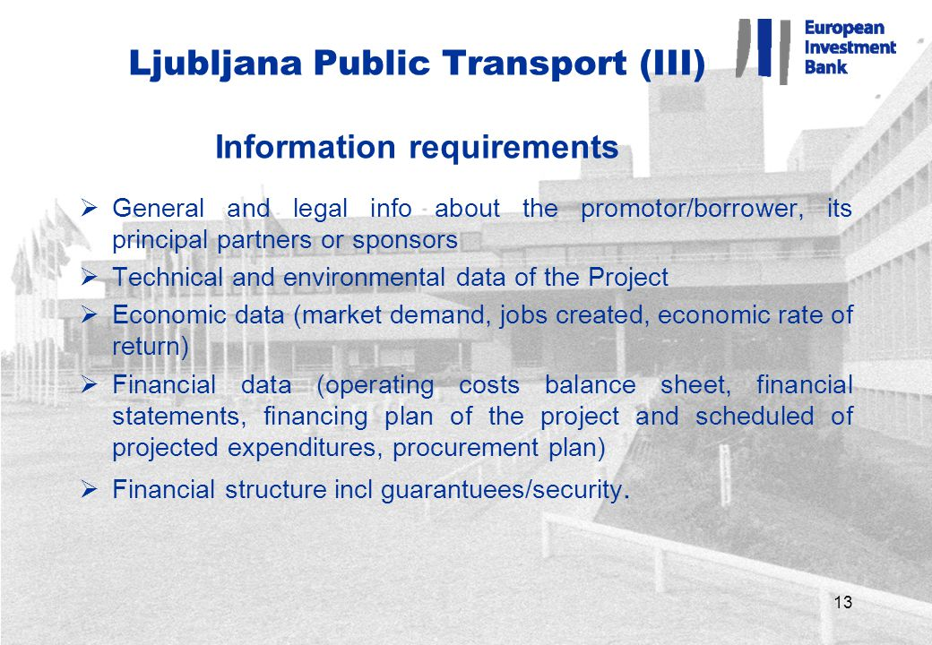 13 Ljubljana Public Transport (III) Information requirements  General and legal info about the promotor/borrower, its principal partners or sponsors  Technical and environmental data of the Project  Economic data (market demand, jobs created, economic rate of return)  Financial data (operating costs balance sheet, financial statements, financing plan of the project and scheduled of projected expenditures, procurement plan)  Financial structure incl guarantuees/security.