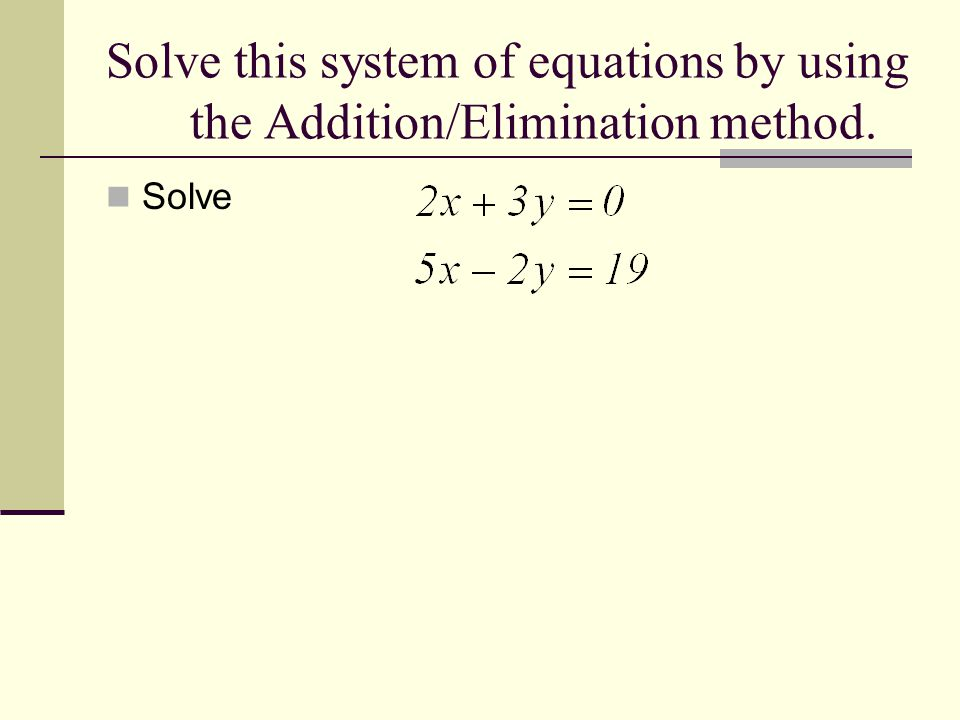Solve this system of equations by using the Addition/Elimination method. Solve