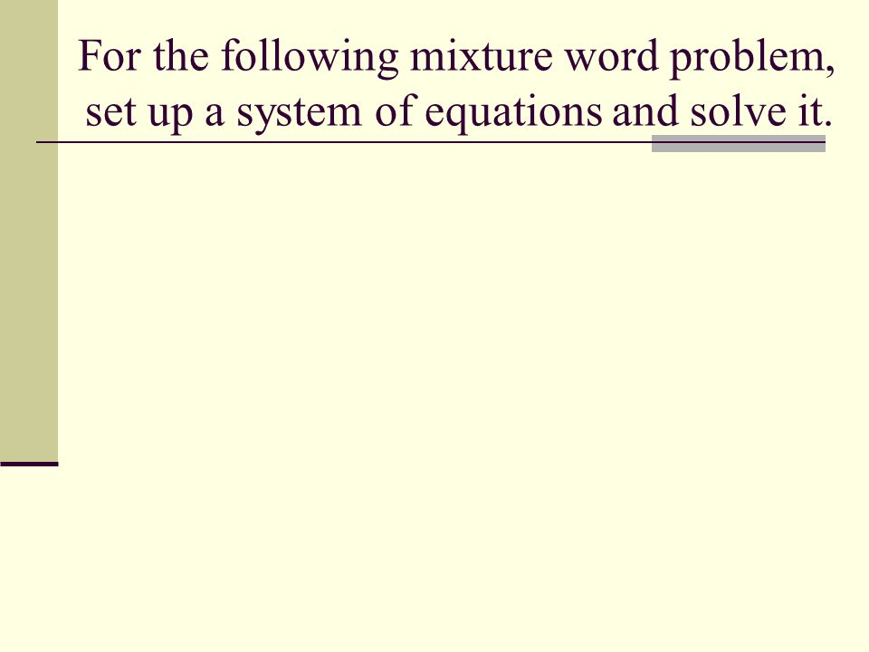 For the following mixture word problem, set up a system of equations and solve it.