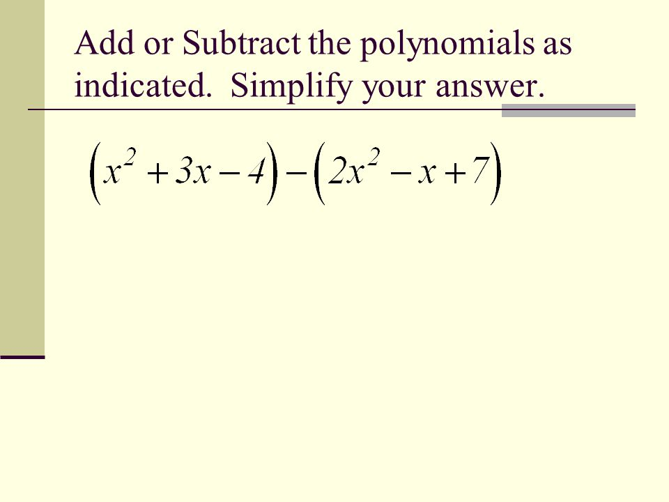 Add or Subtract the polynomials as indicated. Simplify your answer.