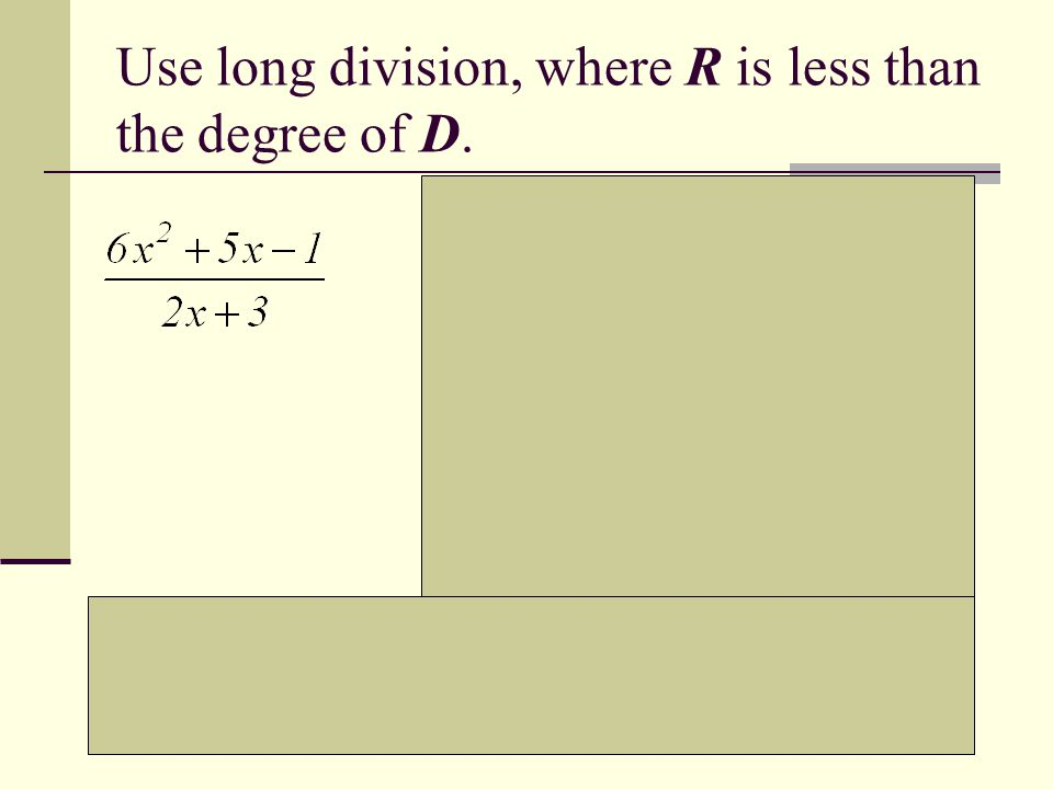 Use long division, where R is less than the degree of D.