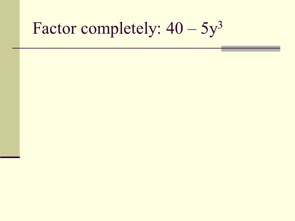 Factor completely: 40 – 5y 3