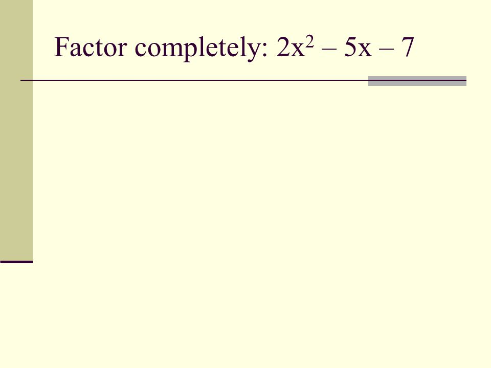 Factor completely: 2x 2 – 5x – 7