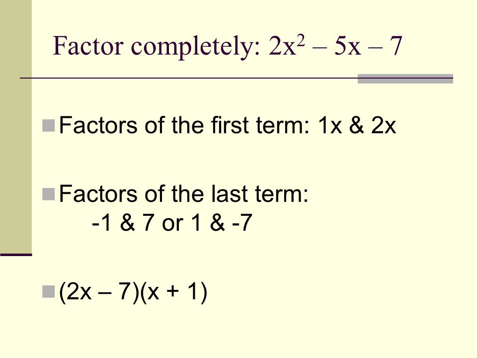 Factors of the first term: 1x & 2x Factors of the last term: -1 & 7 or 1 & -7 (2x – 7)(x + 1)