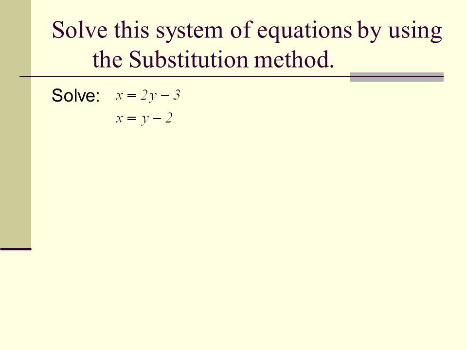 Solve this system of equations by using the Substitution method. Solve: