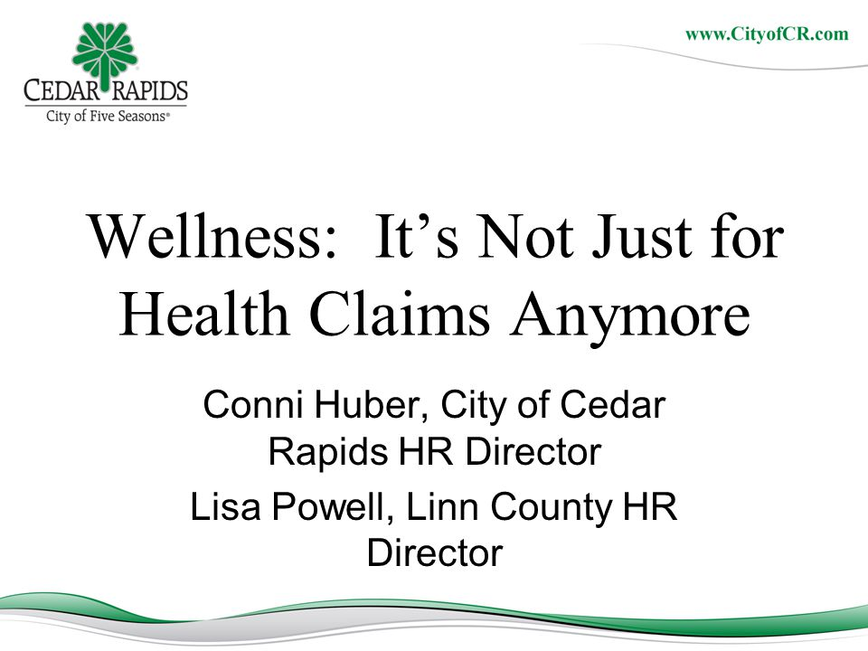 Wellness: It's Not Just for Health Claims Anymore Conni Huber, City of Cedar Rapids HR Director Lisa Powell, Linn County HR Director