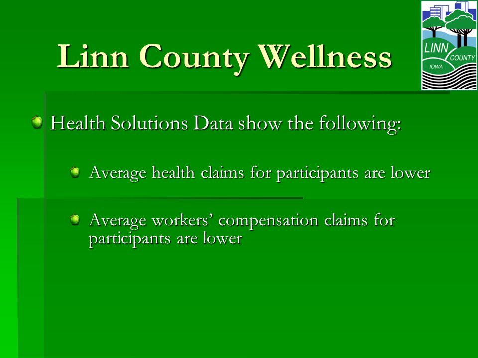 Linn County Wellness Health Solutions Data show the following: Average health claims for participants are lower Average workers' compensation claims for participants are lower