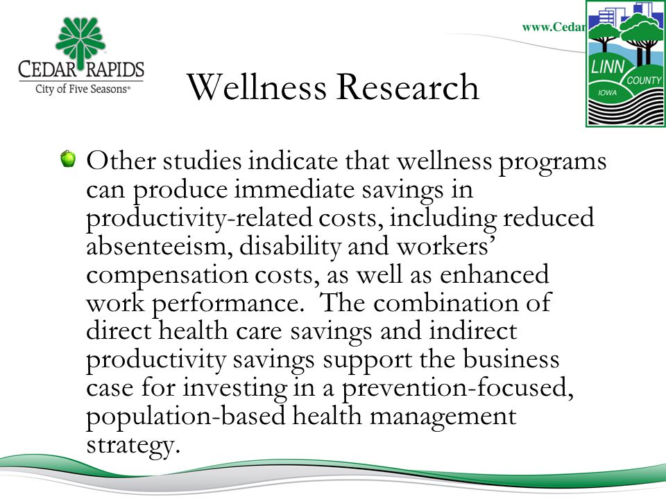 Wellness Research Other studies indicate that wellness programs can produce immediate savings in productivity-related costs, including reduced absenteeism, disability and workers' compensation costs, as well as enhanced work performance.