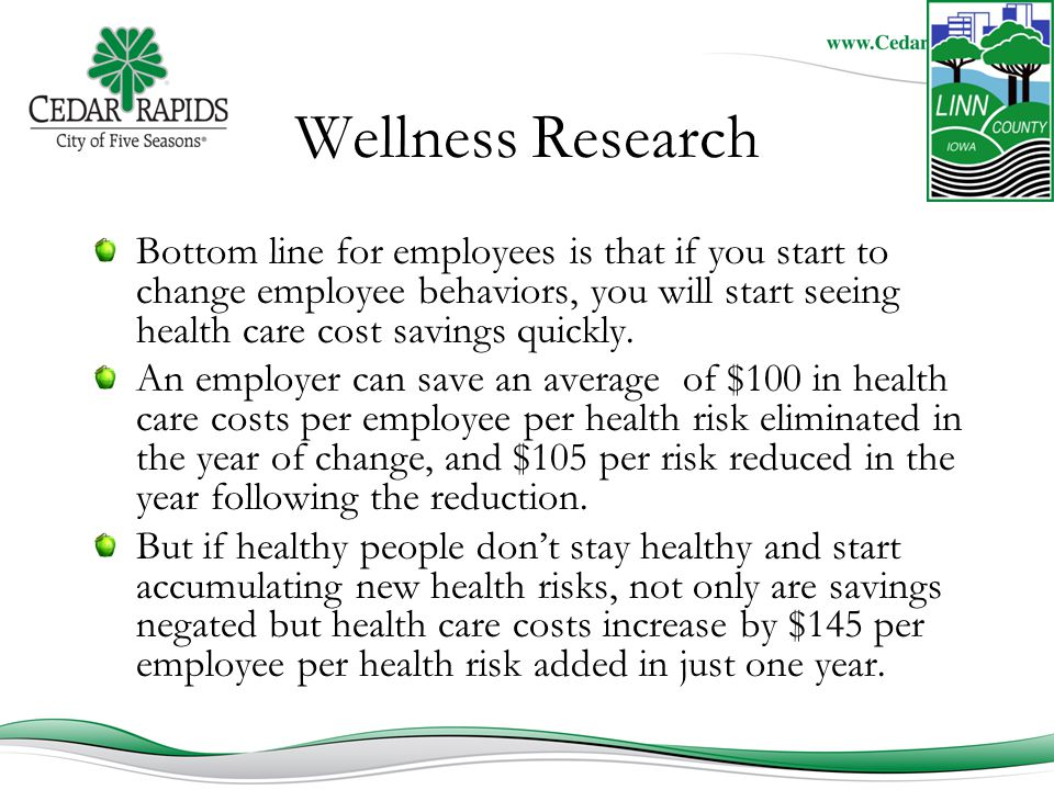 Wellness Research Bottom line for employees is that if you start to change employee behaviors, you will start seeing health care cost savings quickly.