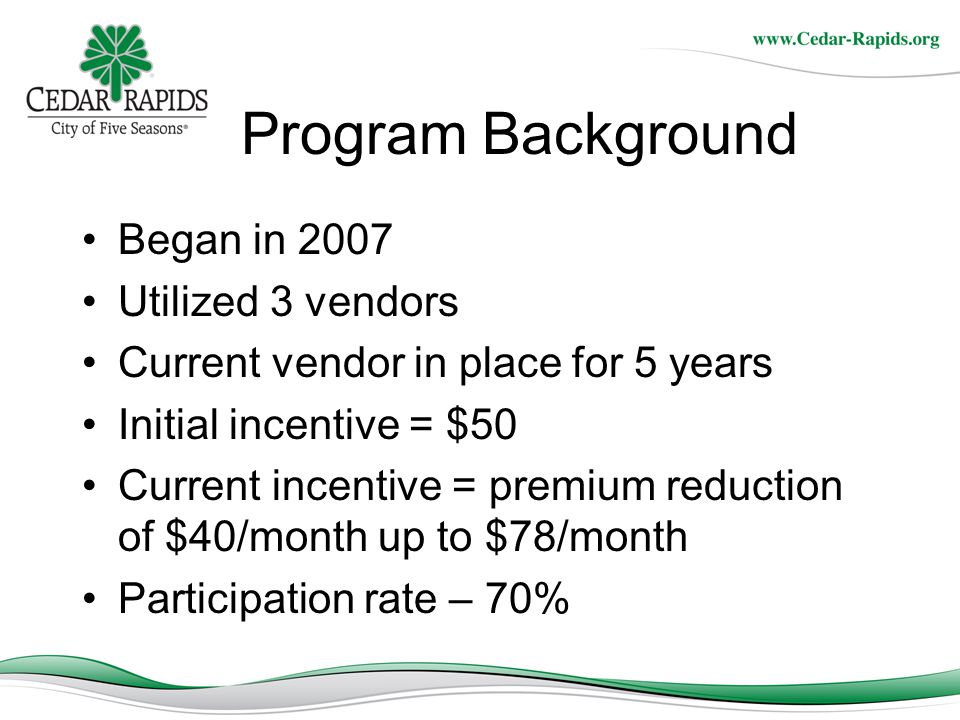 Program Background Began in 2007 Utilized 3 vendors Current vendor in place for 5 years Initial incentive = $50 Current incentive = premium reduction of $40/month up to $78/month Participation rate – 70%