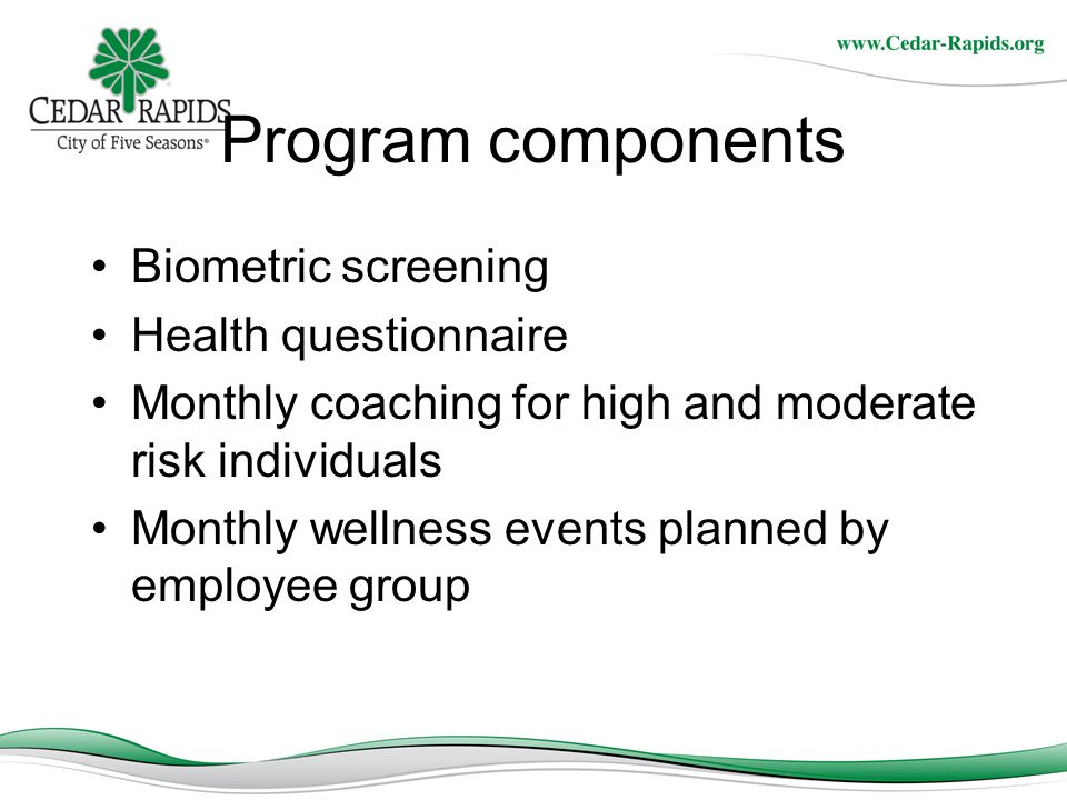 Program components Biometric screening Health questionnaire Monthly coaching for high and moderate risk individuals Monthly wellness events planned by employee group