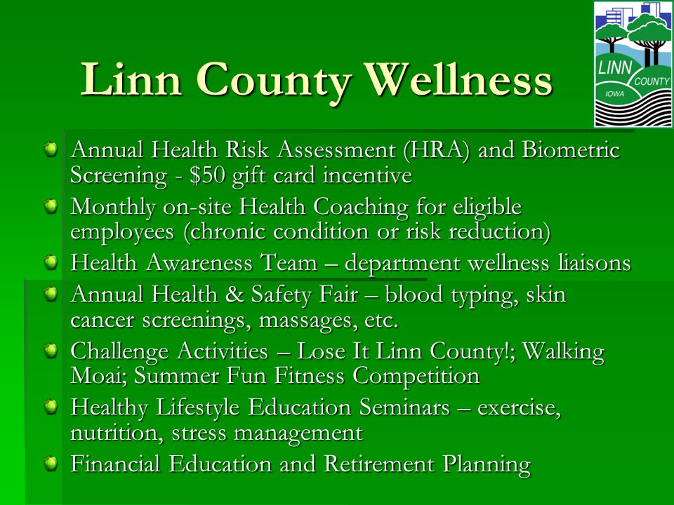 Linn County Wellness Annual Health Risk Assessment (HRA) and Biometric Screening - $50 gift card incentive Monthly on-site Health Coaching for eligible employees (chronic condition or risk reduction) Health Awareness Team – department wellness liaisons Annual Health & Safety Fair – blood typing, skin cancer screenings, massages, etc.