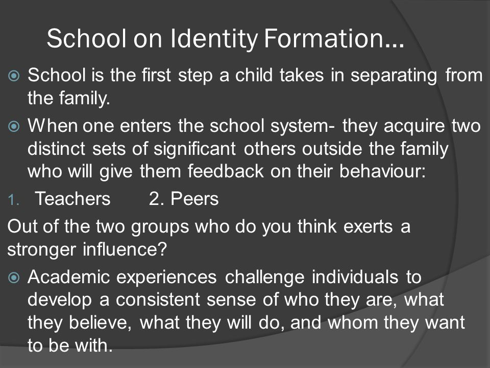 School on Identity Formation…  School is the first step a child takes in separating from the family.