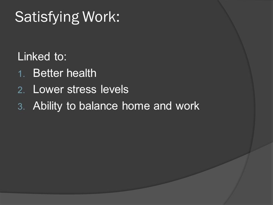 Satisfying Work: Linked to: 1. Better health 2. Lower stress levels 3.