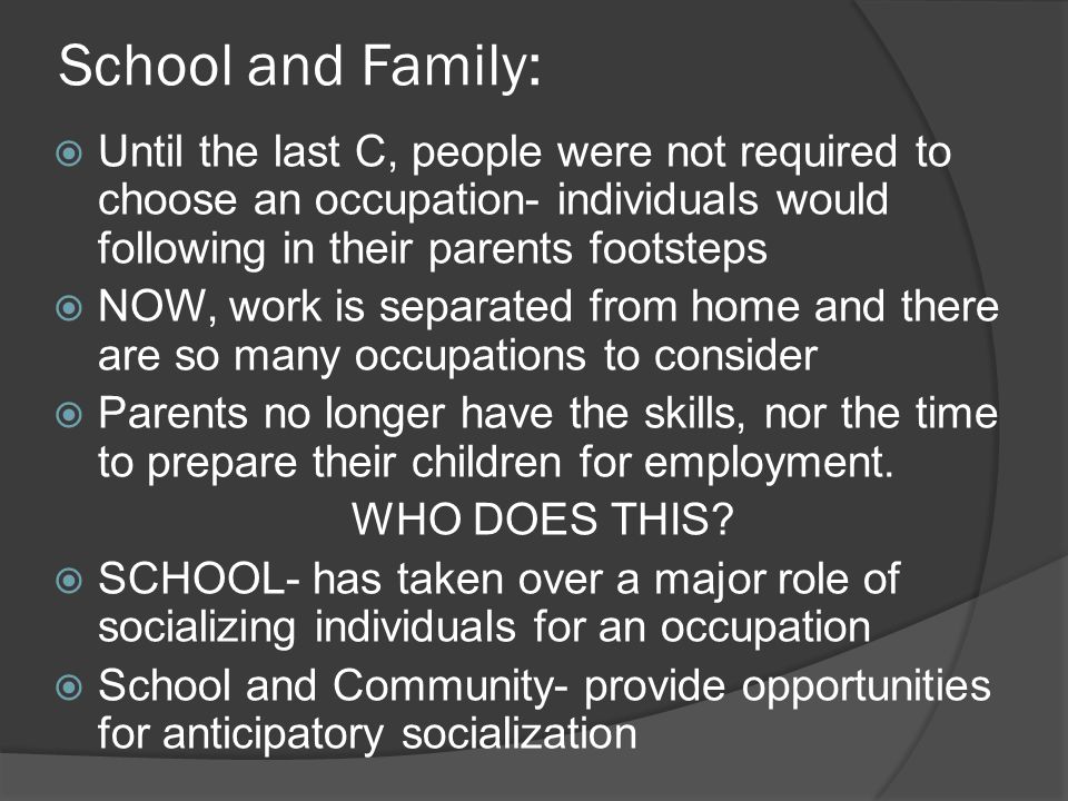 School and Family:  Until the last C, people were not required to choose an occupation- individuals would following in their parents footsteps  NOW, work is separated from home and there are so many occupations to consider  Parents no longer have the skills, nor the time to prepare their children for employment.
