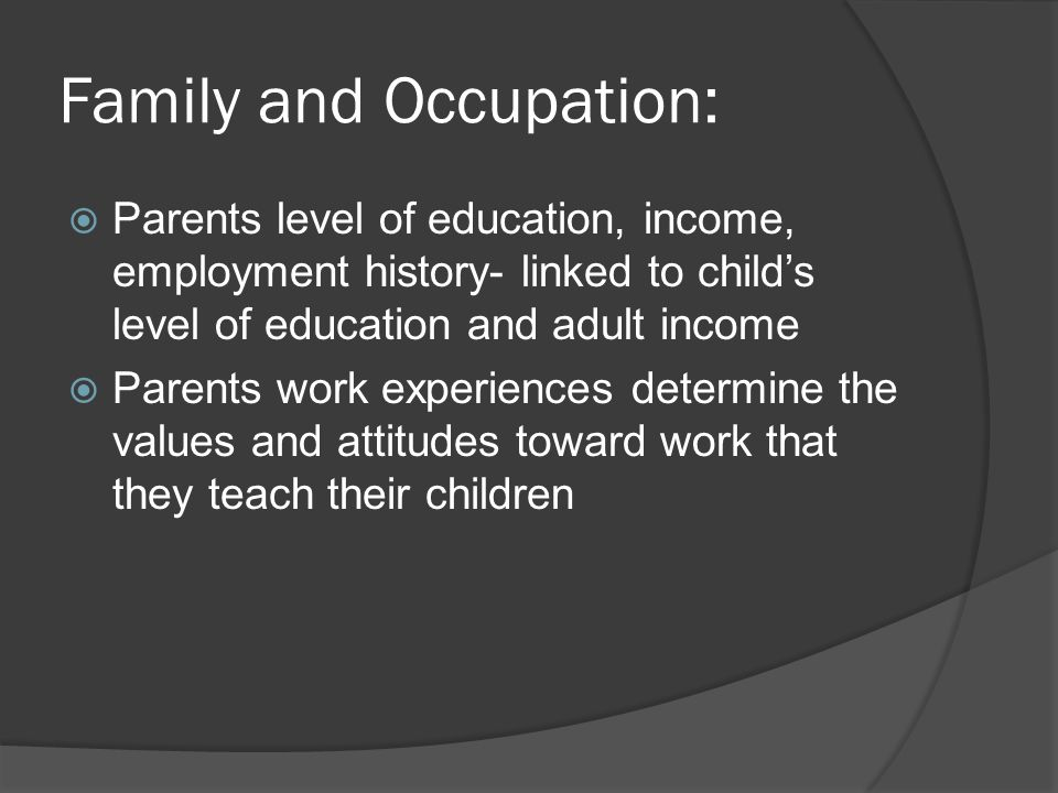 Family and Occupation:  Parents level of education, income, employment history- linked to child's level of education and adult income  Parents work experiences determine the values and attitudes toward work that they teach their children