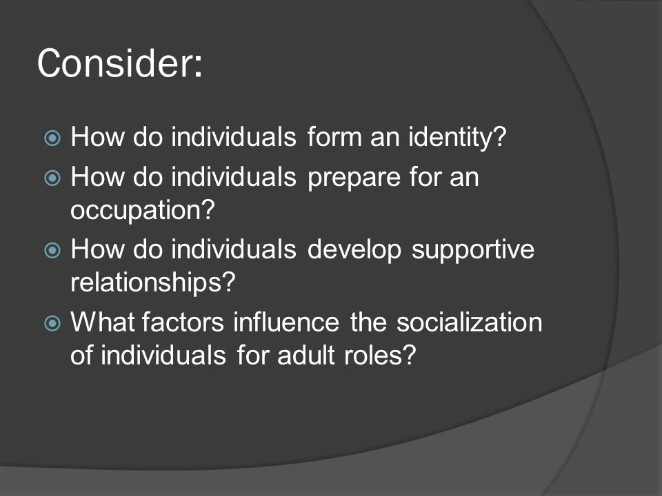 Consider:  How do individuals form an identity.  How do individuals prepare for an occupation.