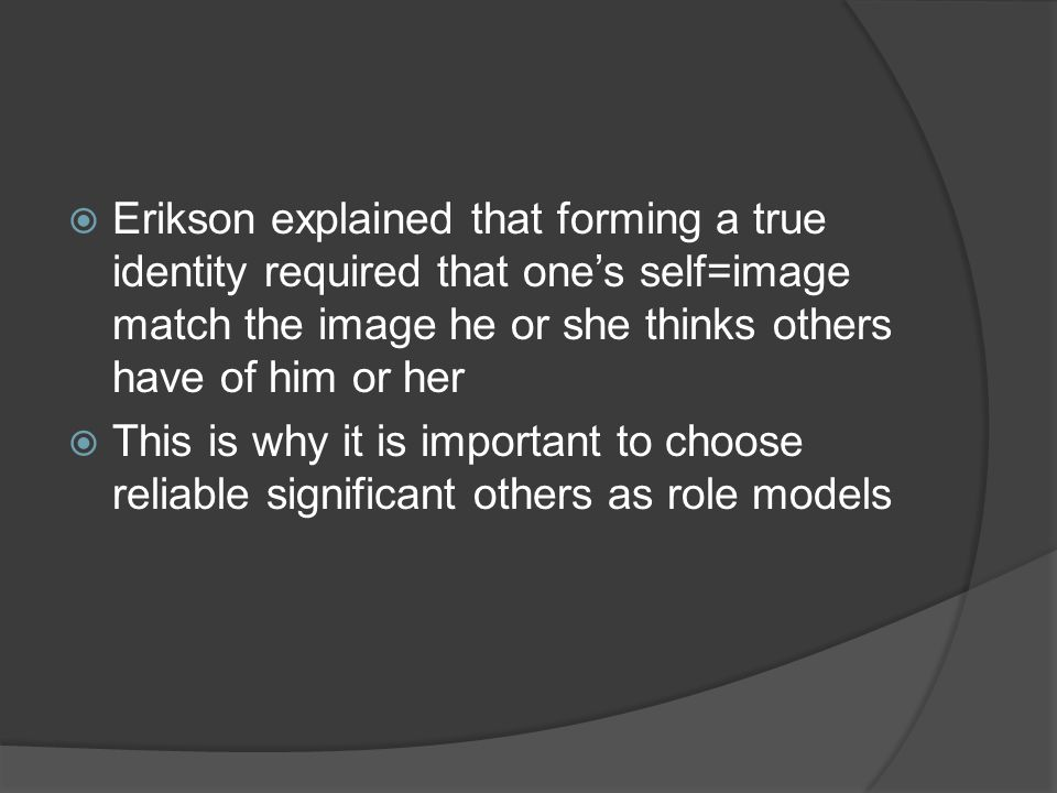  Erikson explained that forming a true identity required that one's self=image match the image he or she thinks others have of him or her  This is why it is important to choose reliable significant others as role models