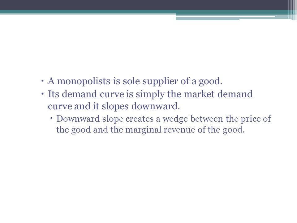  A monopolists is sole supplier of a good.