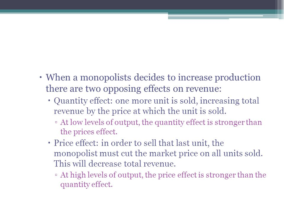  When a monopolists decides to increase production there are two opposing effects on revenue:  Quantity effect: one more unit is sold, increasing total revenue by the price at which the unit is sold.