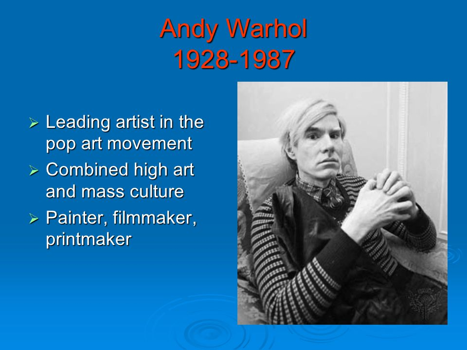 Andy Warhol  Leading artist in the pop art movement  Combined high art and mass culture  Painter, filmmaker, printmaker