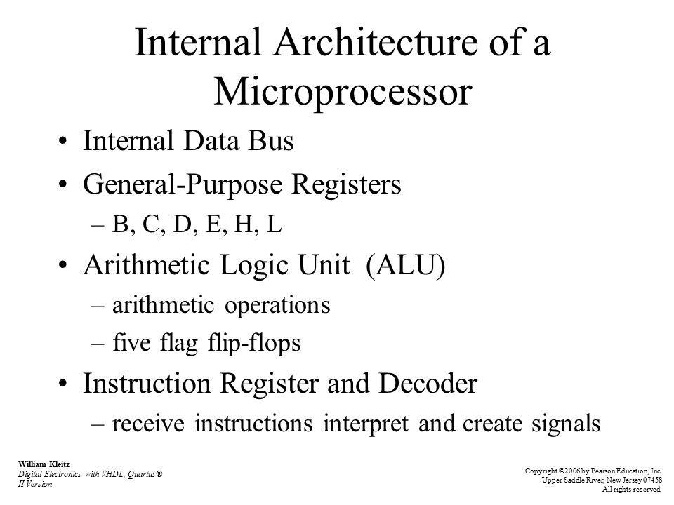 Internal Architecture of a Microprocessor Internal Data Bus General-Purpose Registers –B, C, D, E, H, L Arithmetic Logic Unit (ALU) –arithmetic operations –five flag flip-flops Instruction Register and Decoder –receive instructions interpret and create signals William Kleitz Digital Electronics with VHDL, Quartus® II Version Copyright ©2006 by Pearson Education, Inc.