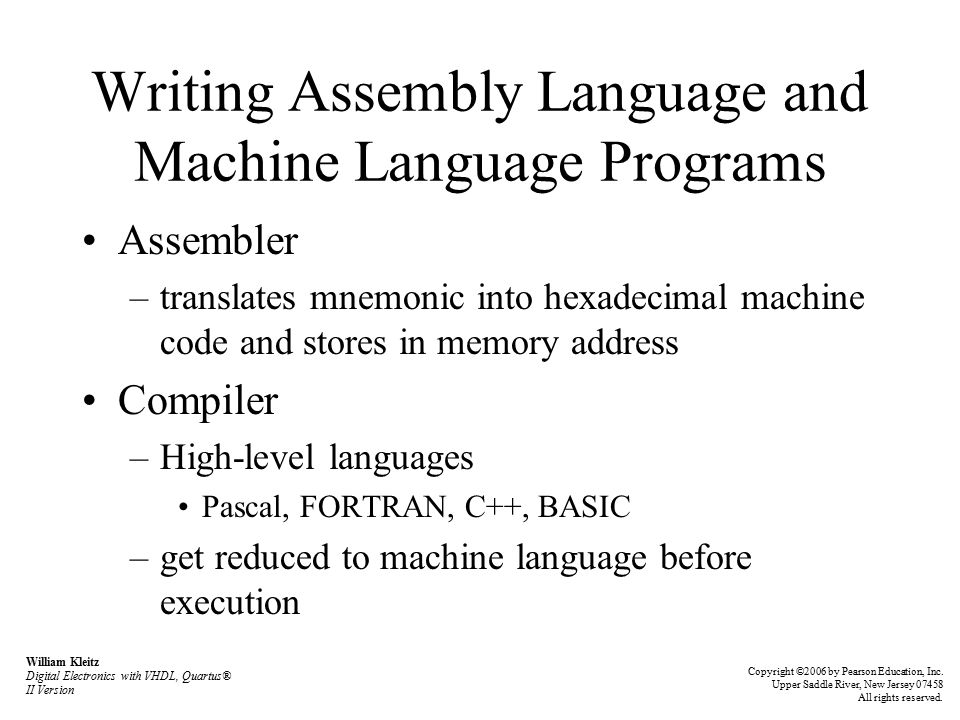Writing Assembly Language and Machine Language Programs Assembler –translates mnemonic into hexadecimal machine code and stores in memory address Compiler –High-level languages Pascal, FORTRAN, C++, BASIC –get reduced to machine language before execution William Kleitz Digital Electronics with VHDL, Quartus® II Version Copyright ©2006 by Pearson Education, Inc.