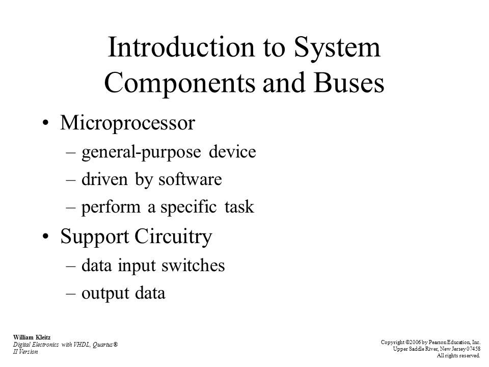 Introduction to System Components and Buses Microprocessor –general-purpose device –driven by software –perform a specific task Support Circuitry –data input switches –output data William Kleitz Digital Electronics with VHDL, Quartus® II Version Copyright ©2006 by Pearson Education, Inc.
