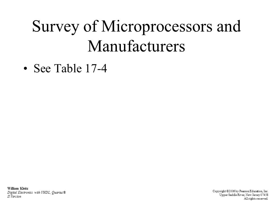Survey of Microprocessors and Manufacturers See Table 17-4 William Kleitz Digital Electronics with VHDL, Quartus® II Version Copyright ©2006 by Pearson Education, Inc.
