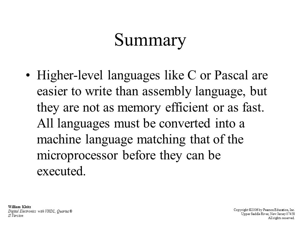 Summary Higher-level languages like C or Pascal are easier to write than assembly language, but they are not as memory efficient or as fast.